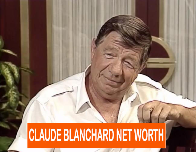 Claude Blanchard NET WORTH